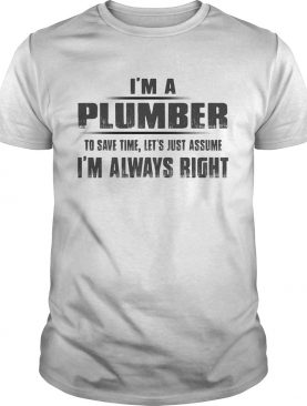 Im A Plumber To Save Time Lets Just Assume Im Always Right shirt
