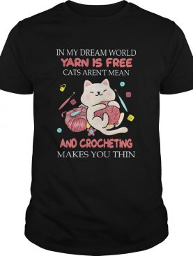 In my dream world yarn is free cats arent mean and crocheting makes you thin shirt