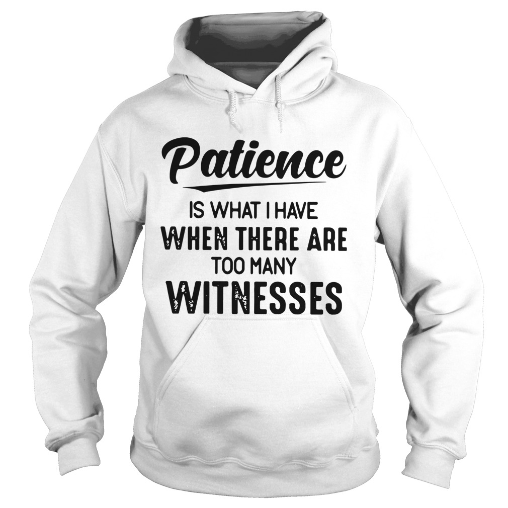 Patience Is What I Have When There Are Too Many Witnesses  Hoodie