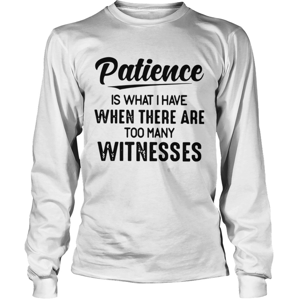 Patience Is What I Have When There Are Too Many Witnesses  Long Sleeve