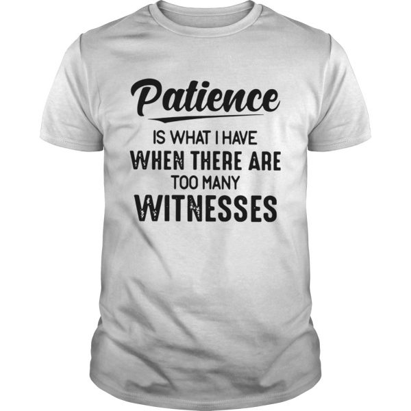 Patience Is What I Have When There Are Too Many Witnesses shirt