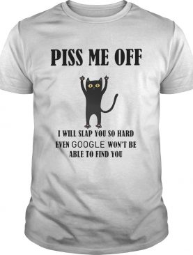 Piss Me Off I Will Slap You So Hard Even Google Wont Be Able To Find You Cat Black shirt