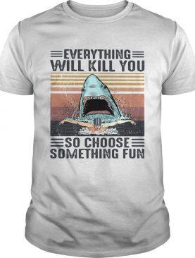 Shark Everything will kill you so choose something fun vintage retro shirt
