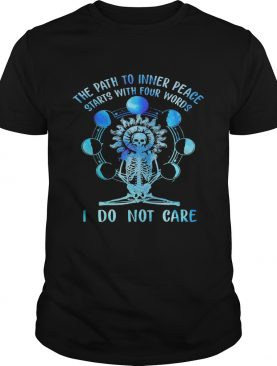 Skeleton the path to inner peace begins with four words I do not care shirt