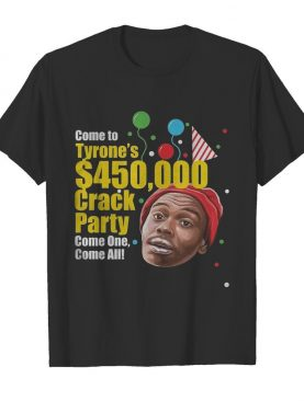 Come To Tyrone's $450000 Crack Party Come One Come All shirt