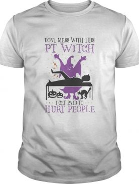 Dont mess with this PT Witch I get paid to Hurt people Halloween shirt