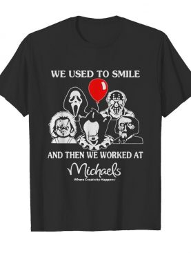 Halloween horror characters we used to smile and then we worked at michaels where creativity happens shirt