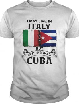 I May Live In Italy But My Story Began In Cuba Flag shirt