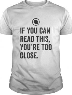 If you can read this youre too close covid19 shirt