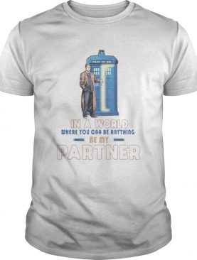 In a world where you can be anything be my partner shirt