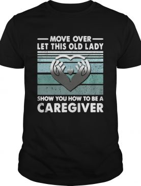 Move Over Let This Old Lady Show You How To Be A Caregiver Vintage shirt