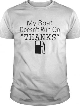 My Boat Doesnt Run OnThanks shirt