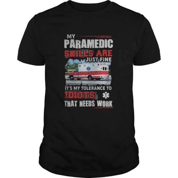 My Paramedic skills are just fine Its my tolerance to idiots that needs work shirt