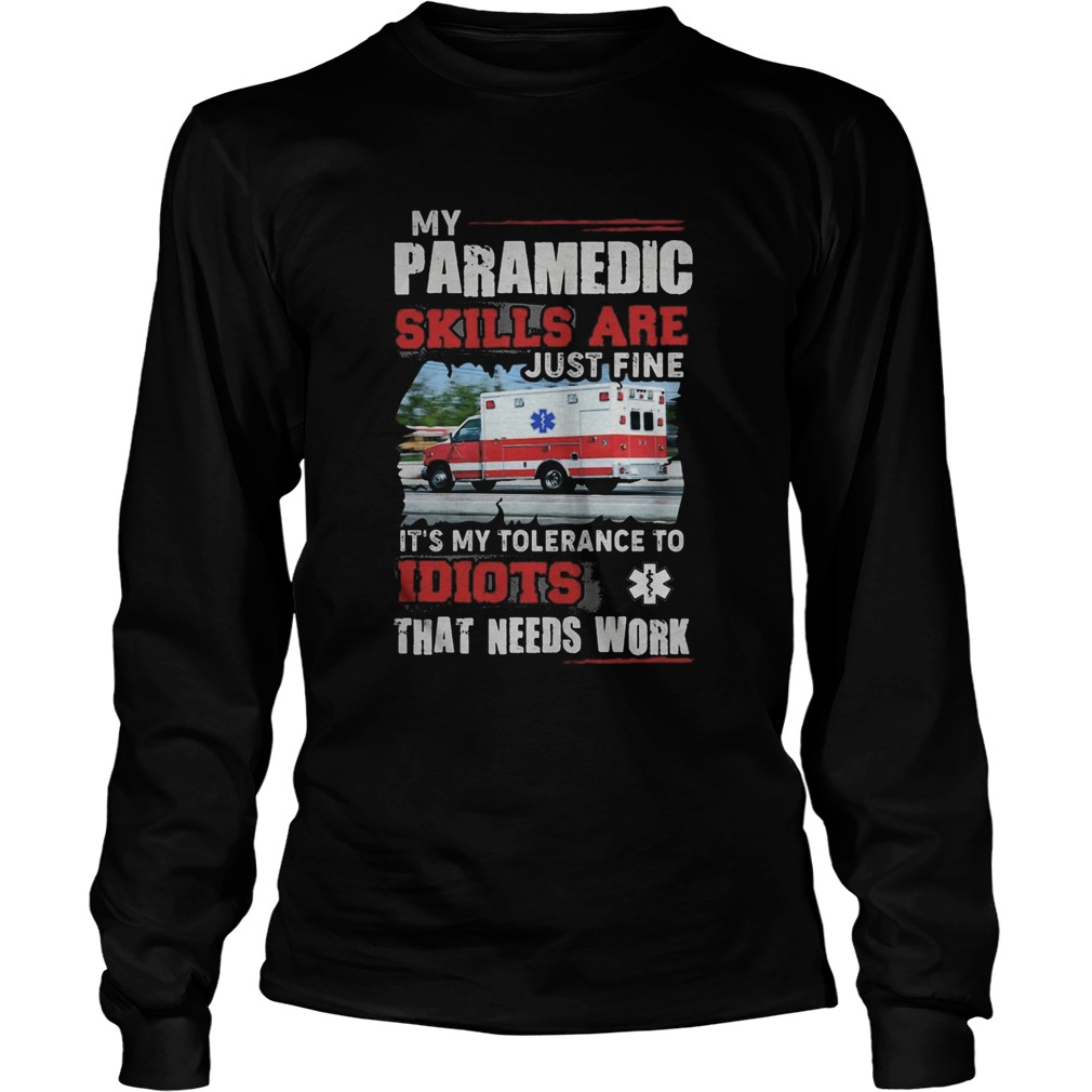 My Paramedic skills are just fine Its my tolerance to idiots that needs work  Long Sleeve