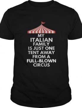 My italian family is just one tent away from a fullblown circus shirt