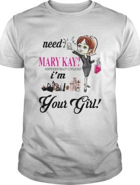Need Mary Kay Independent Beauty Consultant Im Your Girl shirt