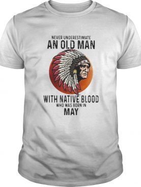 Never Underestimate An Old Man With Native Blood Who Was Born In May Sunset shirt