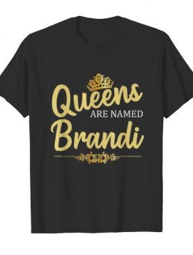 Queens Are Named Brandi shirt