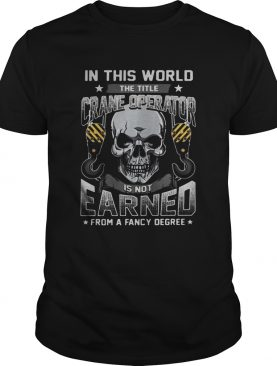 Skull in this world the title crane operator is not earned from a fancy degree stars shirt