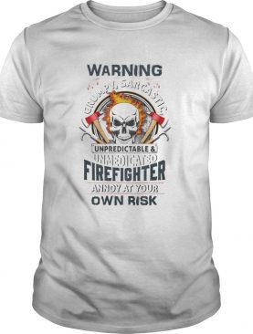Skull warning grumpy sarcastic unpredictable unmedicated firefighter shirt