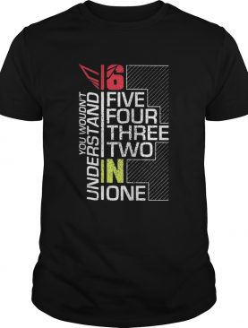 You wouldnt understand 6 fire four three two in one shirt