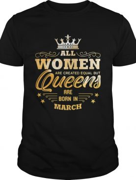 All Women Are Created Equal But Queens Are Born In March shirt