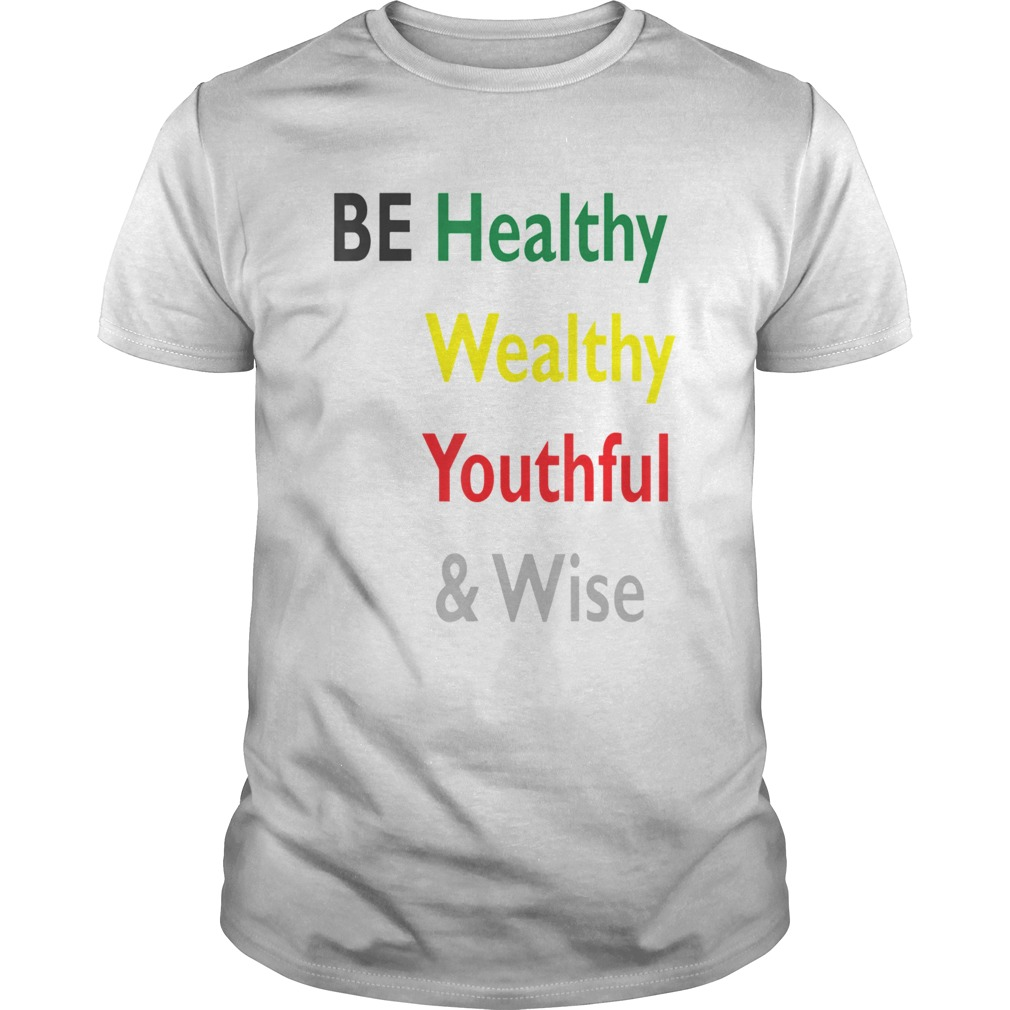 Be Healthy Wealthy Youthful And Wise  Unisex