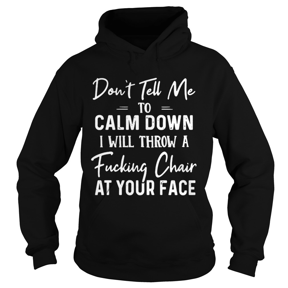 Dont Tell Me To Calm Down I Will Throw A Fucking Chair At Your Face  Hoodie