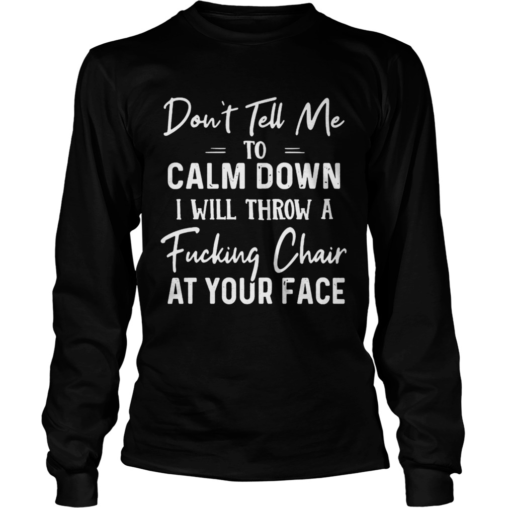 Dont Tell Me To Calm Down I Will Throw A Fucking Chair At Your Face  Long Sleeve