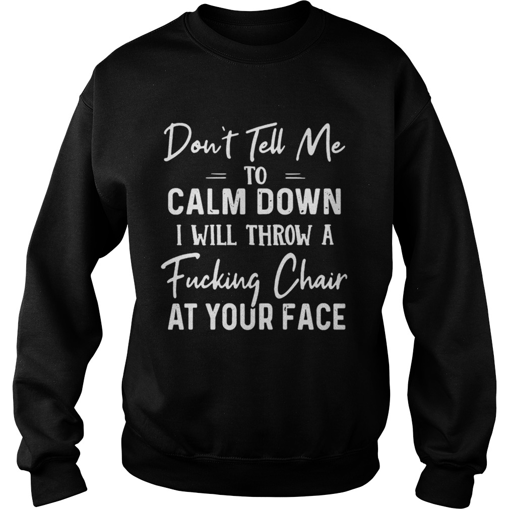Dont Tell Me To Calm Down I Will Throw A Fucking Chair At Your Face  Sweatshirt