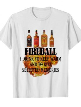 Fireball I Drink To Keep Warm And To Kill Selected Memories shirt