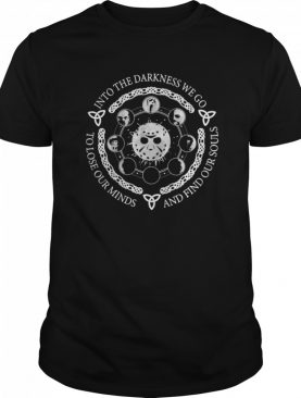 Horror Character Into The Darkness We Go To Lose Our Minds And Find Our Souls shirt
