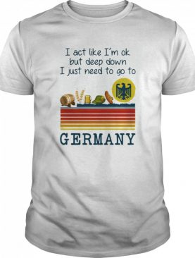 I Act Like I'm Ok But Deep Down I Just Need To Go To Germany Vintage shirt