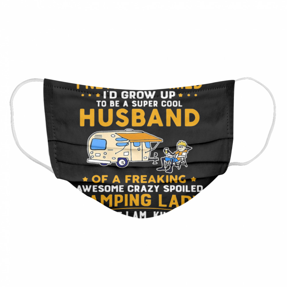 I Never Dreamed Id Grow Up To Be A Super Cool Husband Of A Freaking Awesome Crazy Spoiled Camping Lady Wife Spouse  Cloth Face Mask
