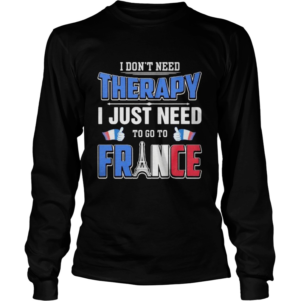 I dont need therapy i just need to go france  Long Sleeve