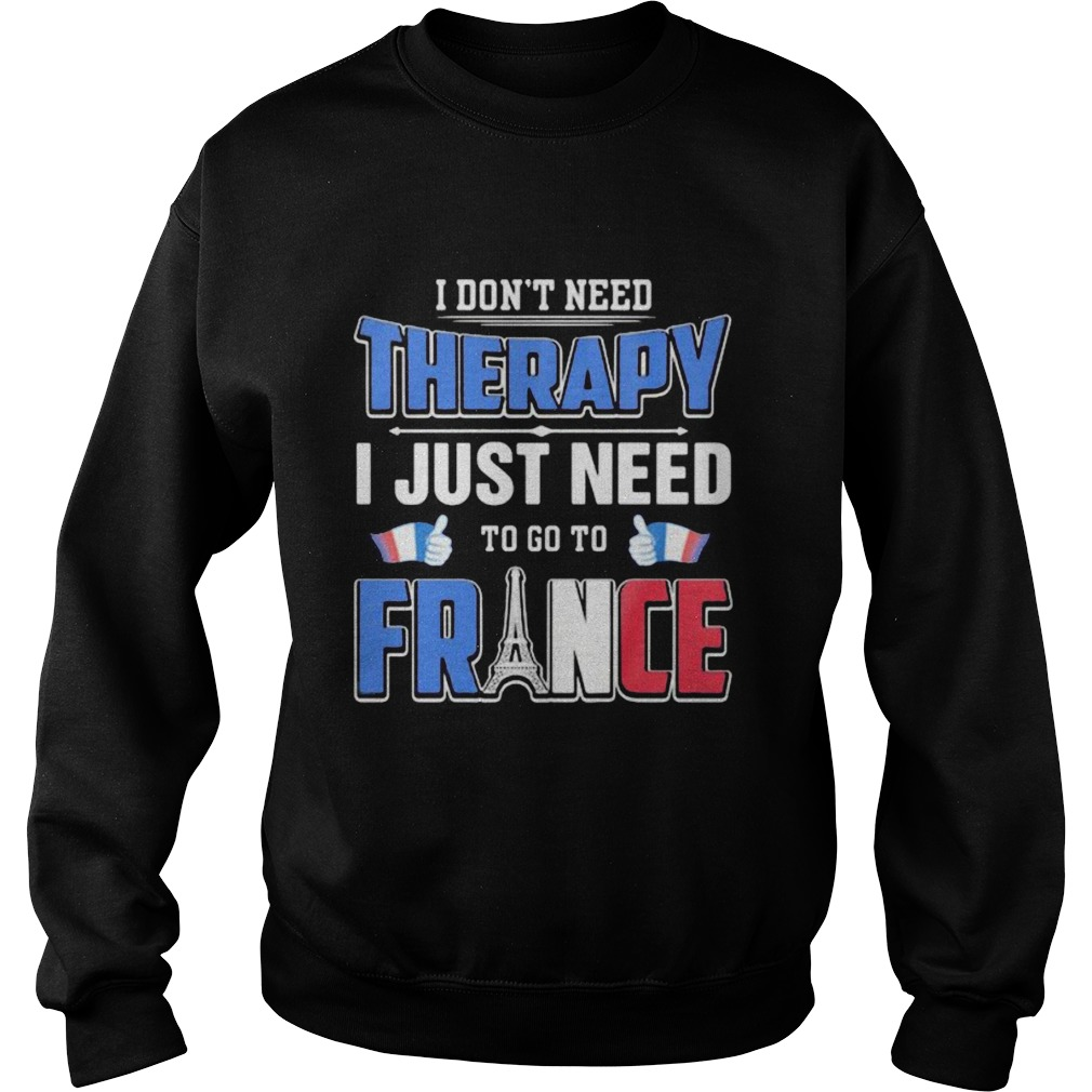I dont need therapy i just need to go france  Sweatshirt