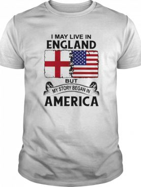 I may live in england but my story began in america shirt