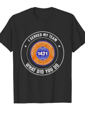 Laborers international union of north america i served my team what did you so shirt