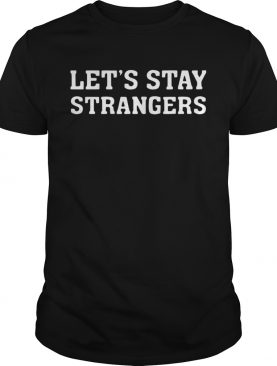 Lets Stay Strangers Classic shirt