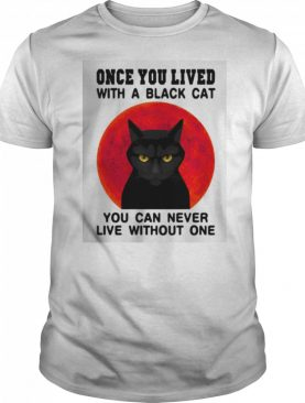 Once You Lived With A Black Cat You Can Never Live Without One shirt