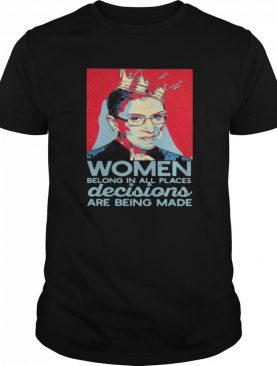 Ruth Bader Ginsburg Women Belong In All Places Decisions Are Being Made shirt