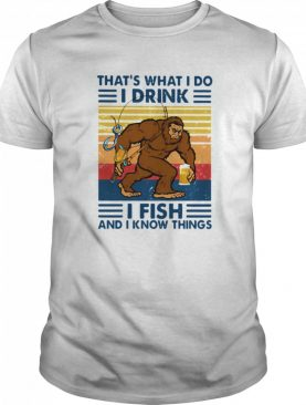 Thats What I Do I Drink I Fish And I Know Things shirt