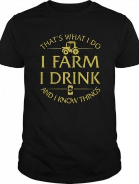 Thats What I Do I Farm I Drink Beer And I Know Things shirt