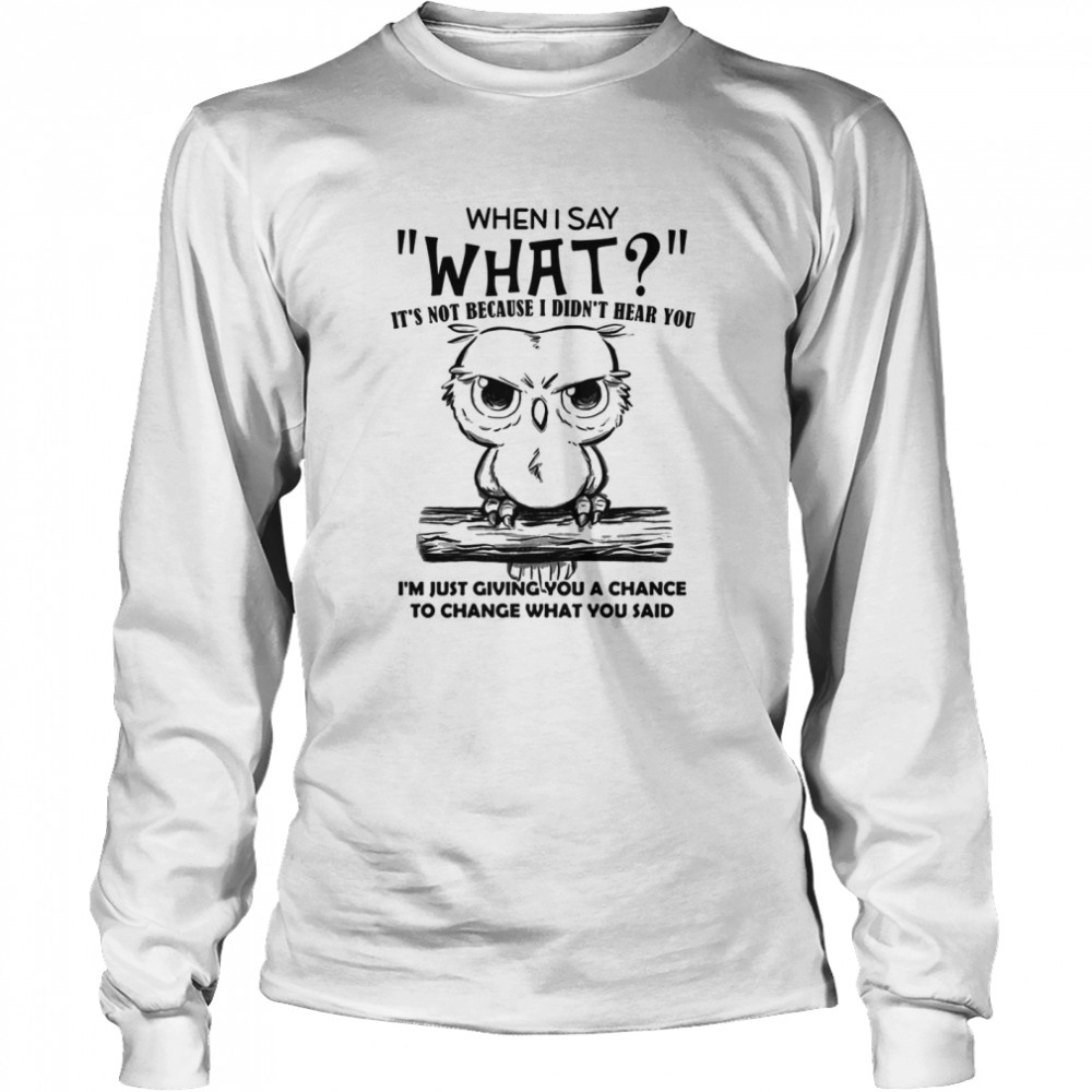 When I Say What It's Not Because I Didn't Hear You I'm Just Giving You A Chance To Change What You Said Owl  Long Sleeved T-shirt