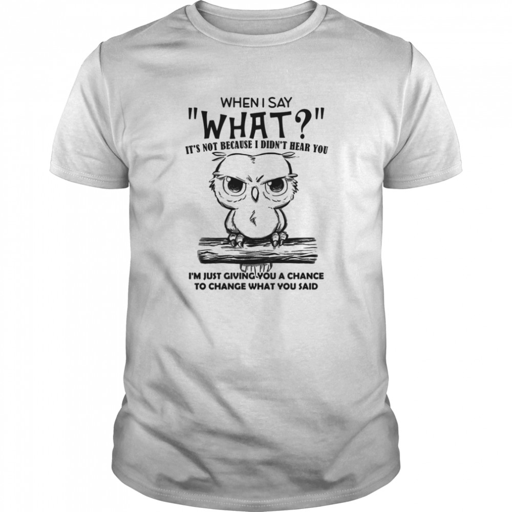 When I Say What It's Not Because I Didn't Hear You I'm Just Giving You A Chance To Change What You Said Owl  Classic Men's T-shirt