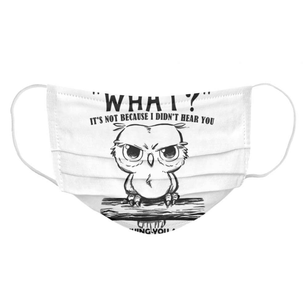 When I Say What It's Not Because I Didn't Hear You I'm Just Giving You A Chance To Change What You Said Owl  Cloth Face Mask