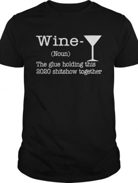 Wine The Glues Holding This 2020 Shitshow Together Humor shirt