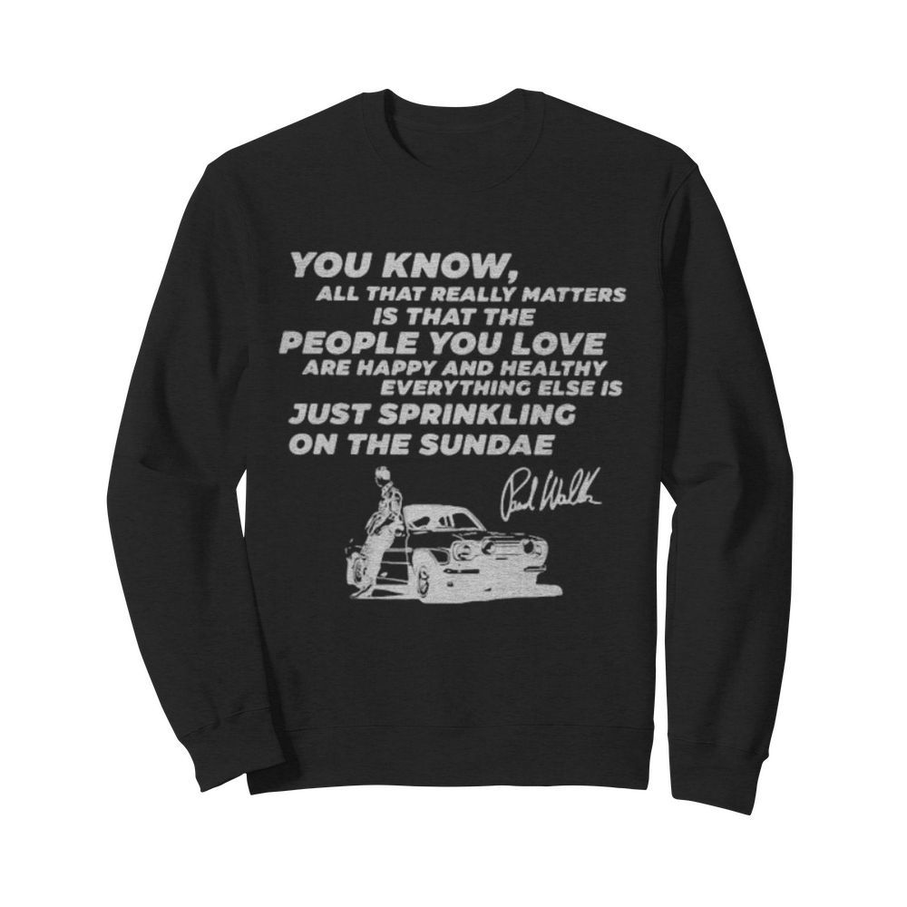 You know all that really matters is that the people you love paul walker signature  Unisex Sweatshirt