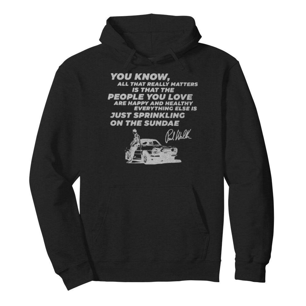 You know all that really matters is that the people you love paul walker signature  Unisex Hoodie