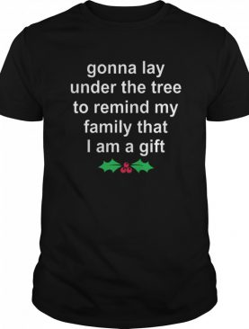 Gonna Lay Under The Tree To Remind My Family That I Am A Gift shirt